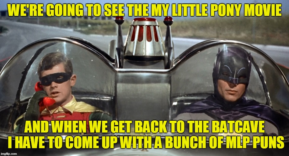 WE'RE GOING TO SEE THE MY LITTLE PONY MOVIE AND WHEN WE GET BACK TO THE BATCAVE I HAVE TO COME UP WITH A BUNCH OF MLP PUNS | made w/ Imgflip meme maker