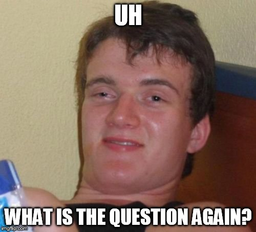 10 Guy Meme | UH WHAT IS THE QUESTION AGAIN? | image tagged in memes,10 guy | made w/ Imgflip meme maker