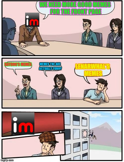 The Death Of My One Follower | WE NEED MORE GOOD MEMES FOR THE FRONT PAGE RAYDOG'S MEMES MEMES THE ARE ACTUALLY FUNNY LENARWHAL'S MEMES | image tagged in memes,boardroom meeting suggestion,scumbag,imgflip,raydog,lenarwhal | made w/ Imgflip meme maker