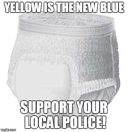 YELLOW IS THE NEW BLUE SUPPORT YOUR LOCAL POLICE! | image tagged in diaper | made w/ Imgflip meme maker