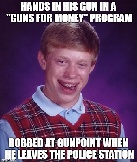 "Bad Luck Brian Meme | HANDS IN HIS GUN IN A ""GUNS FOR MONEY"" PROGRAM ROBBED AT GUNPOINT WHEN HE LEAVES THE POLICE STATION 