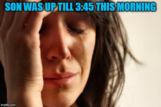 First World Problems Meme | SON WAS UP TILL 3:45 THIS MORNING | image tagged in memes,first world problems | made w/ Imgflip meme maker