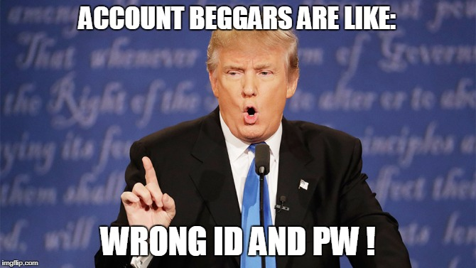 Give me id pw i give you 99999 rp ! wow ! | ACCOUNT BEGGARS ARE LIKE: WRONG ID AND PW ! | image tagged in donald trump wrong,memes,account beggars,crossfire memes,crossfire meme,crossfire europe | made w/ Imgflip meme maker