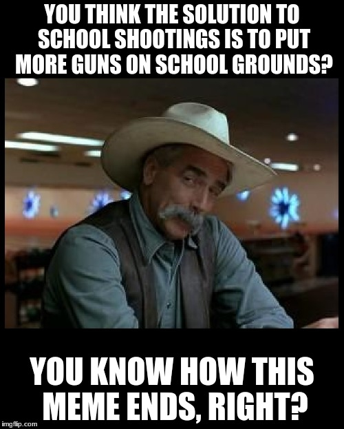 No one is trying to take away your sacred guns.  We're trying to save kids' lives! | YOU THINK THE SOLUTION TO SCHOOL SHOOTINGS IS TO PUT MORE GUNS ON SCHOOL GROUNDS? YOU KNOW HOW THIS MEME ENDS, RIGHT? | image tagged in special kind of stupid,nra,donald trump is an idiot,memes,funny | made w/ Imgflip meme maker