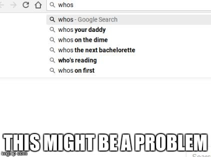 This Might Be A Problem | THIS MIGHT BE A PROBLEM | image tagged in okay then,memes,funny,google search,who's your daddy,bachelorette | made w/ Imgflip meme maker
