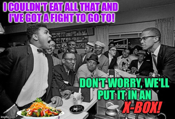 I COULDN'T EAT ALL THAT AND I'VE GOT A FIGHT TO GO TO! DON'T WORRY, WE'LL PUT IT IN AN X-BOX! | made w/ Imgflip meme maker