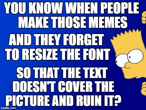 Bart Simpson Peeking Meme | YOU KNOW WHEN PEOPLE MAKE THOSE MEMES SO THAT THE TEXT DOESN'T COVER THE PICTURE AND RUIN IT? AND THEY FORGET TO RESIZE THE FONT | image tagged in memes,bart simpson peeking | made w/ Imgflip meme maker