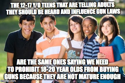 Teens telling teens they are too immature | THE 12-17 Y/O TEENS THAT ARE TELLING ADULTS THEY SHOULD BE HEARD AND INFLUENCE GUN LAWS ARE THE SAME ONES SAYING WE NEED TO PROHIBIT 18-20 Y | image tagged in teenagers,gun control | made w/ Imgflip meme maker