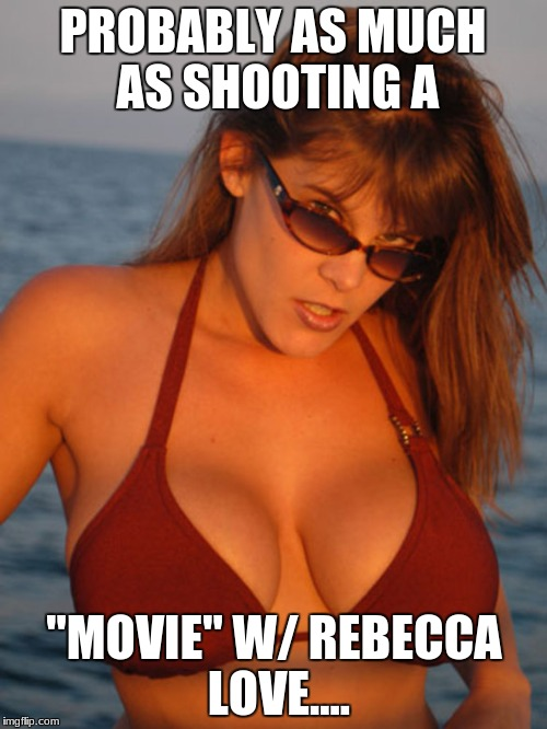 "PROBABLY AS MUCH AS SHOOTING A ""MOVIE"" W/ REBECCA LOVE.... 