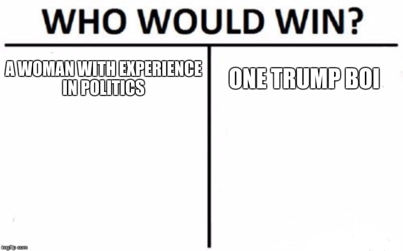 Who Would Win? Meme | A WOMAN WITH EXPERIENCE IN POLITICS ONE TRUMP BOI | image tagged in memes,who would win | made w/ Imgflip meme maker