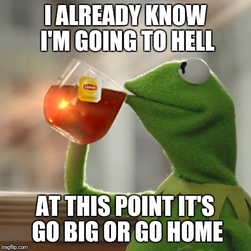 But That's None Of My Business |  I ALREADY KNOW I'M GOING TO HELL; AT THIS POINT IT'S GO BIG OR GO HOME | image tagged in memes,but thats none of my business,kermit the frog,hell | made w/ Imgflip meme maker