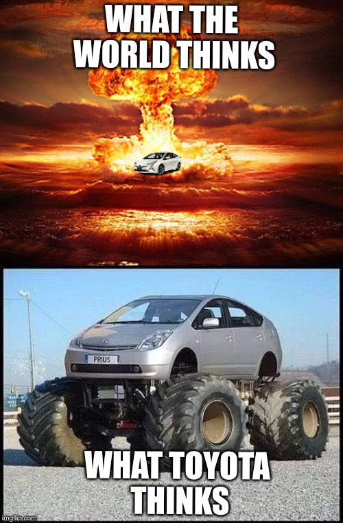 Prius confusion | WHAT THE WORLD THINKS WHAT TOYOTA THINKS | image tagged in prius,explosion | made w/ Imgflip meme maker