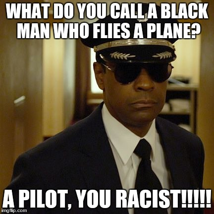 WHAT DO YOU CALL A BLACK MAN WHO FLIES A PLANE? A PILOT, YOU RACIST!!!!! | image tagged in black pilots be like during eclipse | made w/ Imgflip meme maker