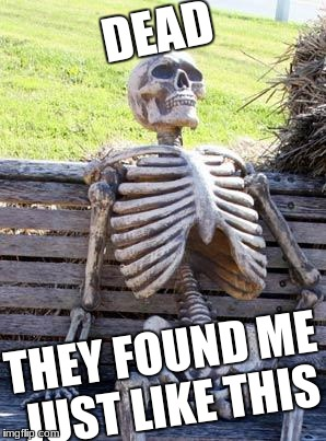 Waiting Skeleton Meme | DEAD THEY FOUND ME JUST LIKE THIS | image tagged in memes,waiting skeleton | made w/ Imgflip meme maker