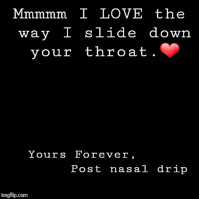 Blank | Mmmmm I LOVE the way I slide down your throat.❤️ Yours Forever,           Post nasal drip | image tagged in blank | made w/ Imgflip meme maker