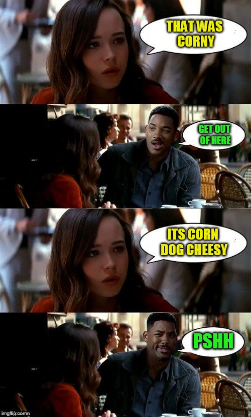 THAT WAS CORNY PSHH GET OUT OF HERE ITS CORN DOG CHEESY | made w/ Imgflip meme maker
