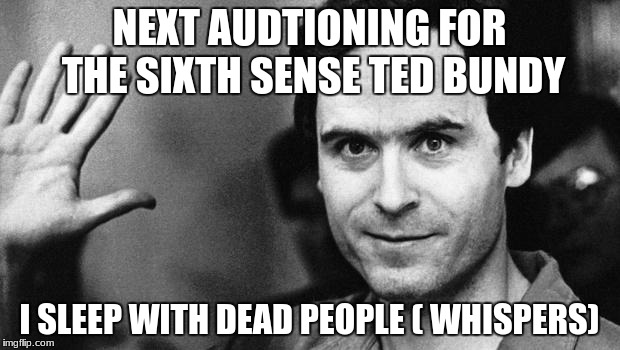 ted bundy greeting | NEXT AUDTIONING FOR THE SIXTH SENSE TED BUNDY I SLEEP WITH DEAD PEOPLE ( WHISPERS) | image tagged in ted bundy greeting | made w/ Imgflip meme maker