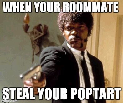 Say That Again I Dare You Meme | WHEN YOUR ROOMMATE STEAL YOUR POPTART | image tagged in memes,say that again i dare you | made w/ Imgflip meme maker