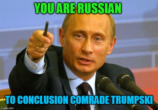 Good Guy Putin | YOU ARE RUSSIAN TO CONCLUSION COMRADE TRUMPSKI | image tagged in memes,good guy putin | made w/ Imgflip meme maker
