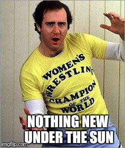 Old is New Again | NOTHING NEW UNDER THE SUN | image tagged in transgender,andy kaufman,wrestling,pro wrestling | made w/ Imgflip meme maker