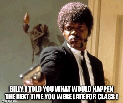 Armed Teacher | BILLY, I TOLD YOU WHAT WOULD HAPPEN THE NEXT TIME YOU WERE LATE FOR CLASS ! | image tagged in late for class | made w/ Imgflip meme maker