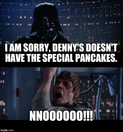Star Wars No Meme | I AM SORRY, DENNY'S DOESN'T HAVE THE SPECIAL PANCAKES. NNOOOOOO!!! | image tagged in memes,star wars no | made w/ Imgflip meme maker