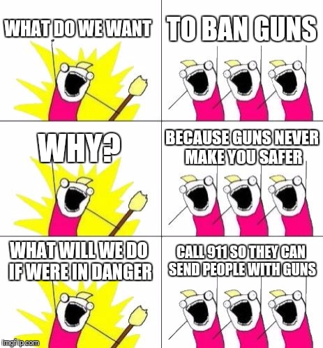 What Do We Want 3 | WHAT DO WE WANT TO BAN GUNS WHY? BECAUSE GUNS NEVER MAKE YOU SAFER WHAT WILL WE DO IF WERE IN DANGER CALL 911 SO THEY CAN SEND PEOPLE WITH G | image tagged in memes,what do we want 3 | made w/ Imgflip meme maker