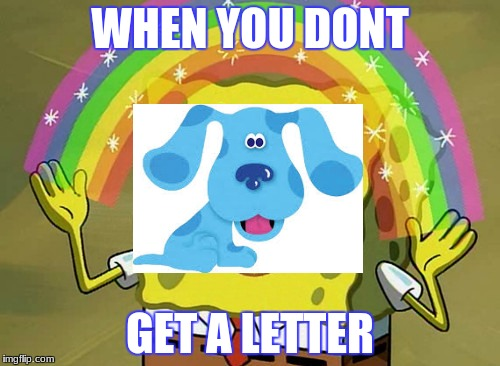 Imagination Spongebob Meme | WHEN YOU DONT GET A LETTER | image tagged in memes,imagination spongebob | made w/ Imgflip meme maker