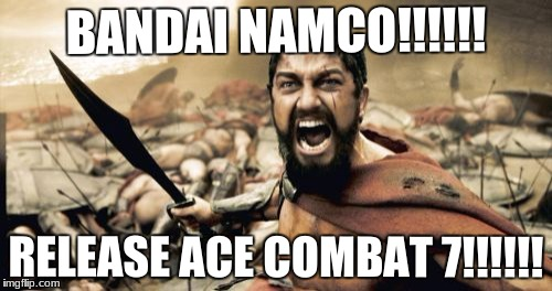 Sparta Leonidas Meme | BANDAI NAMCO!!!!!! RELEASE ACE COMBAT 7!!!!!! | image tagged in memes,sparta leonidas | made w/ Imgflip meme maker