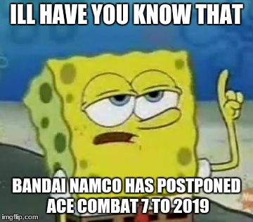 Ill Have You Know Spongebob Meme | ILL HAVE YOU KNOW THAT BANDAI NAMCO HAS POSTPONED ACE COMBAT 7 TO 2019 | image tagged in memes,ill have you know spongebob | made w/ Imgflip meme maker