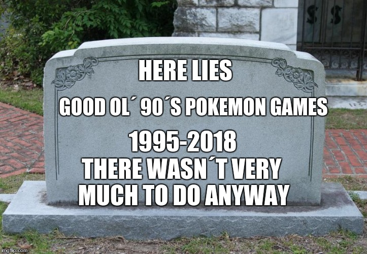 Death of Pokemon games | HERE LIES GOOD OL´ 90´S POKEMON GAMES 1995-2018 THERE WASN´T VERY MUCH TO DO ANYWAY | image tagged in gravestone | made w/ Imgflip meme maker