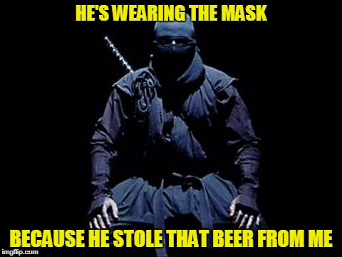 HE'S WEARING THE MASK BECAUSE HE STOLE THAT BEER FROM ME | made w/ Imgflip meme maker