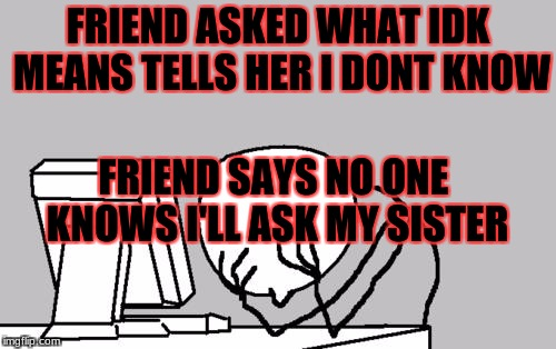 Computer Guy Facepalm Meme | FRIEND ASKED WHAT IDK MEANS TELLS HER I DONT KNOW FRIEND SAYS NO ONE KNOWS I'LL ASK MY SISTER | image tagged in memes,computer guy facepalm,meme,idk,i dont know,sister | made w/ Imgflip meme maker