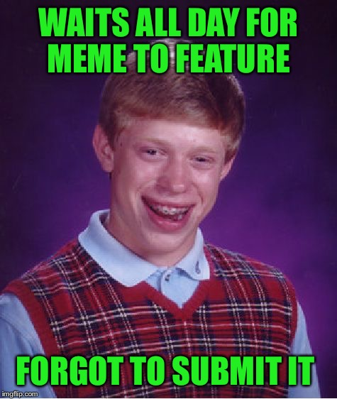 True Story!! Bad Luck Lynch!!!  | WAITS ALL DAY FOR MEME TO FEATURE FORGOT TO SUBMIT IT | image tagged in memes,bad luck brian,lynch1979,lol | made w/ Imgflip meme maker