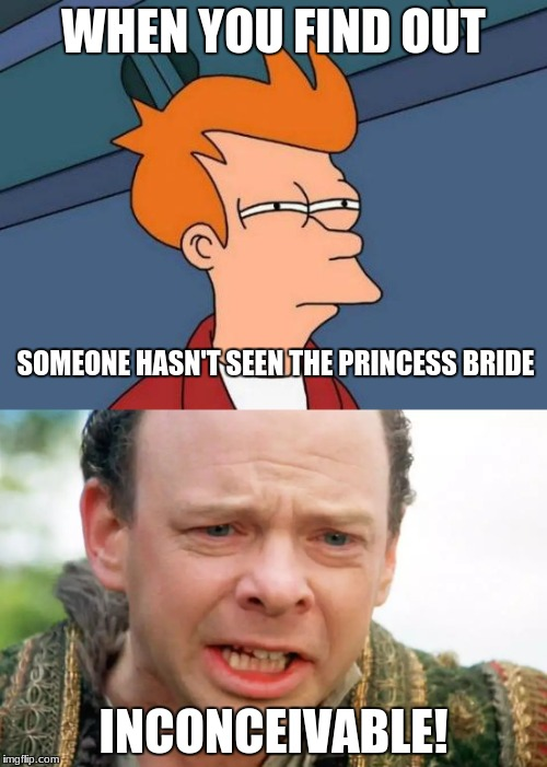 The tragedy is true | WHEN YOU FIND OUT INCONCEIVABLE! SOMEONE HASN'T SEEN THE PRINCESS BRIDE | image tagged in memes,futurama fry,inconceivable,the princess bride | made w/ Imgflip meme maker