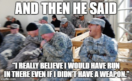 "Laughing Soldiers | AND THEN HE SAID ""I REALLY BELIEVE I WOULD HAVE RUN IN THERE EVEN IF I DIDN'T HAVE A WEAPON."" 
