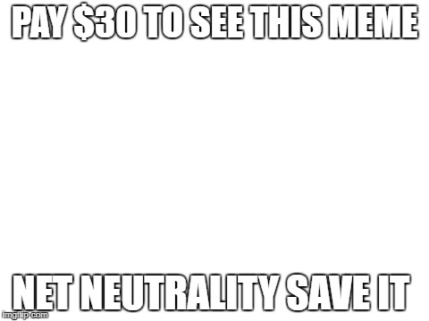 blank white template |  PAY $30 TO SEE THIS MEME; NET NEUTRALITY SAVE IT | image tagged in blank white template | made w/ Imgflip meme maker