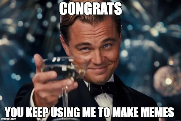 Leonardo Dicaprio Cheers Meme | CONGRATS YOU KEEP USING ME TO MAKE MEMES | image tagged in memes,leonardo dicaprio cheers | made w/ Imgflip meme maker