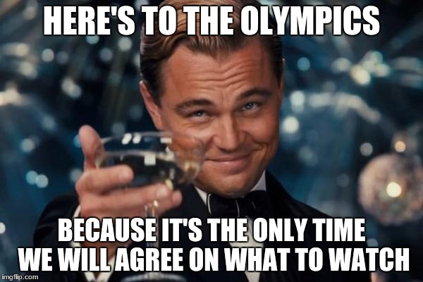 reupload - grammar fixed | HERE'S TO THE OLYMPICS BECAUSE IT'S THE ONLY TIME WE WILL AGREE ON WHAT TO WATCH | image tagged in memes,leonardo dicaprio cheers | made w/ Imgflip meme maker