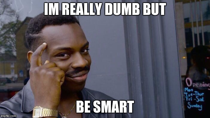 Roll Safe Think About It Meme | IM REALLY DUMB BUT BE SMART | image tagged in memes,roll safe think about it | made w/ Imgflip meme maker