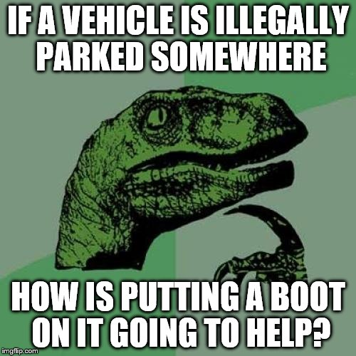 I don't get it. | IF A VEHICLE IS ILLEGALLY PARKED SOMEWHERE HOW IS PUTTING A BOOT ON IT GOING TO HELP? | image tagged in memes,philosoraptor | made w/ Imgflip meme maker
