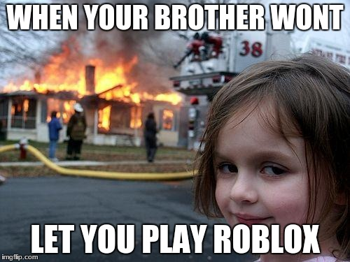 Disaster Girl Meme | WHEN YOUR BROTHER WONT LET YOU PLAY ROBLOX | image tagged in memes,disaster girl | made w/ Imgflip meme maker