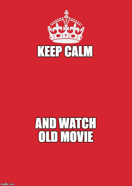Keep Calm And Carry On Red Meme | KEEP CALM AND WATCH OLD MOVIE | image tagged in memes,keep calm and carry on red | made w/ Imgflip meme maker