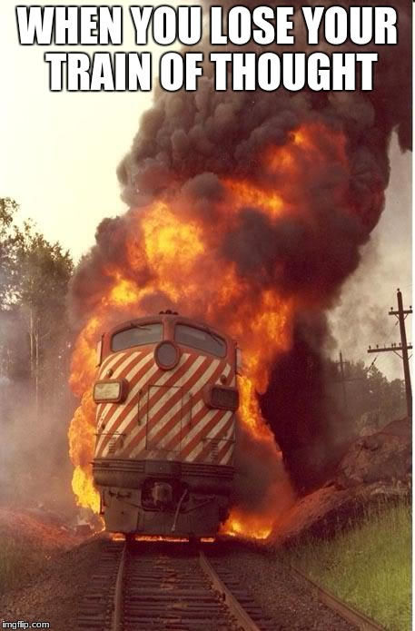 When You Lose Your Train Of Thought | WHEN YOU LOSE YOUR TRAIN OF THOUGHT | image tagged in train fire,deep thoughts,train,i like trains,fire | made w/ Imgflip meme maker