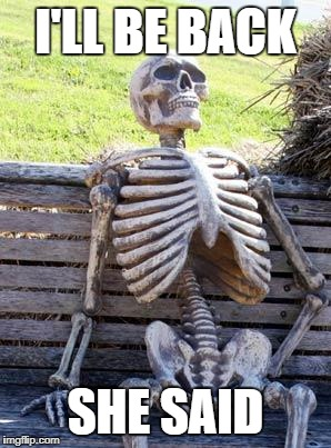 Waiting Skeleton Meme | I'LL BE BACK SHE SAID | image tagged in memes,waiting skeleton,i'll be back | made w/ Imgflip meme maker