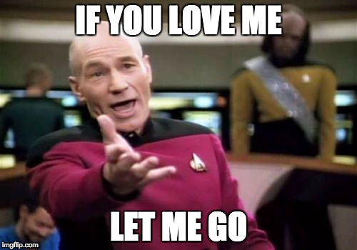 Picard Wtf Meme | IF YOU LOVE ME LET ME GO | image tagged in memes,picard wtf | made w/ Imgflip meme maker