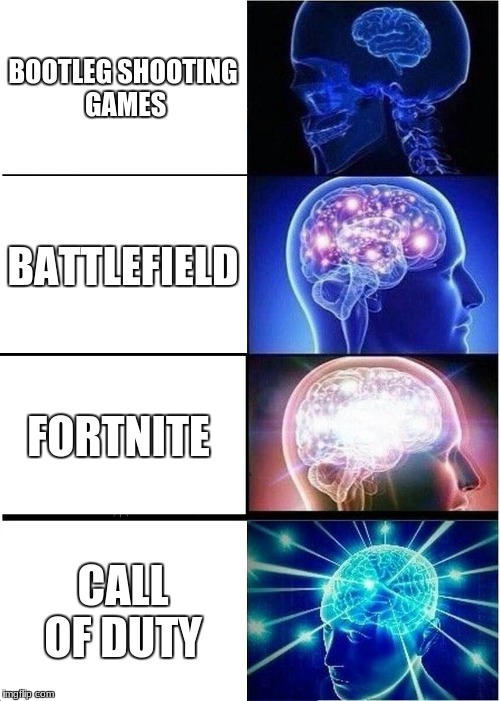 Expanding Brain Meme | BOOTLEG SHOOTING GAMES BATTLEFIELD FORTNITE CALL OF DUTY | image tagged in memes,expanding brain | made w/ Imgflip meme maker