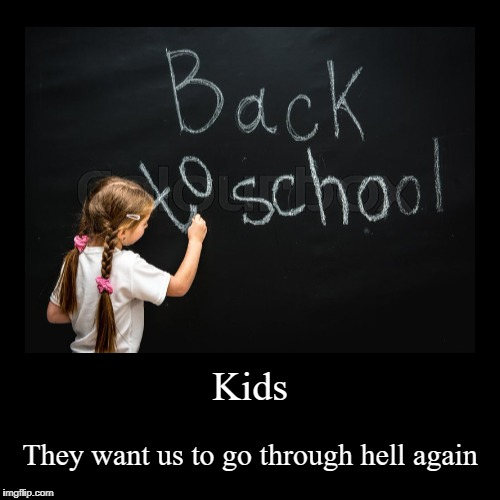 Kids... | Kids | They want us to go through hell again | image tagged in funny,demotivationals,back to school | made w/ Imgflip demotivational maker
