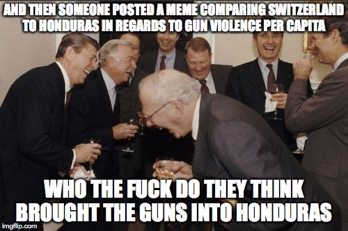 civil unrest  | AND THEN SOMEONE POSTED A MEME COMPARING SWITZERLAND TO HONDURAS IN REGARDS TO GUN VIOLENCE PER CAPITA WHO THE F**K DO THEY THINK BROUGHT TH | image tagged in laughing men in suits,gun control,gun laws,dirty politician,pigs,political meme | made w/ Imgflip meme maker