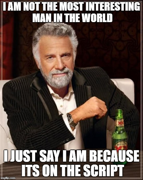 Scripting it up n the crockpot | I AM NOT THE MOST INTERESTING MAN IN THE WORLD I JUST SAY I AM BECAUSE ITS ON THE SCRIPT | image tagged in memes,the most interesting man in the world | made w/ Imgflip meme maker